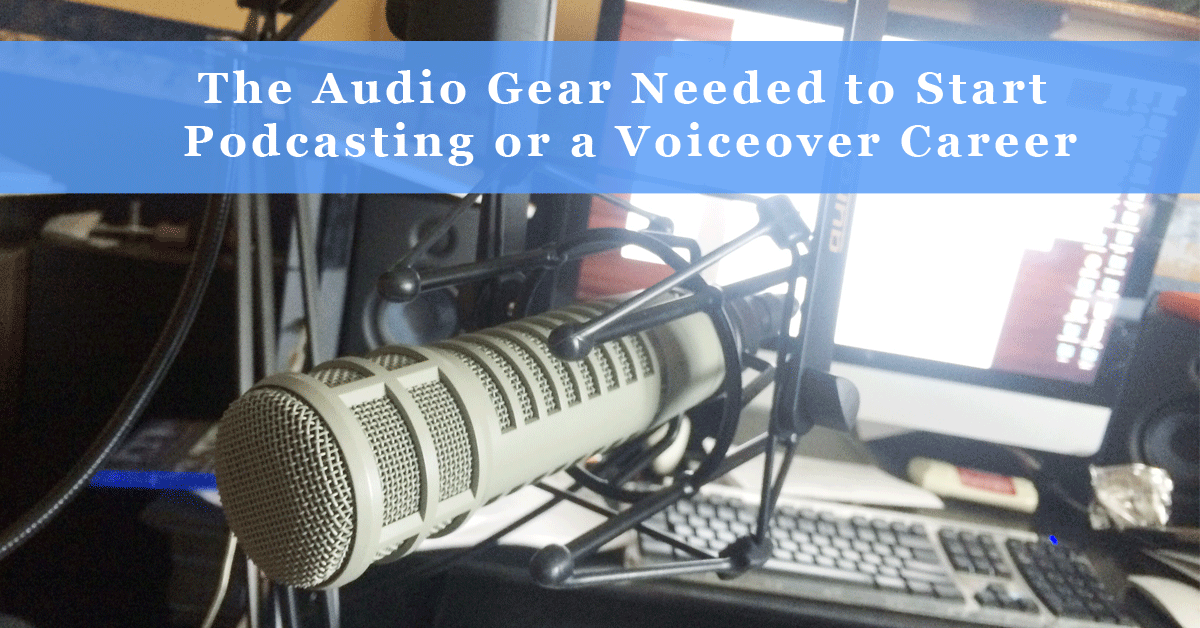 the audio gear needed to start podcasting or a voiceover career